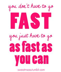 You don't have to go fast. You just have to go as fast as you can.