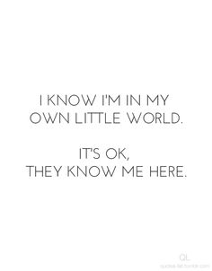 i know i'm in my own little world.it's ok, they know me here. #quotes #lonely #OwnLittleWorld #sad