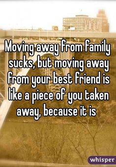 Moving away from family sucks, but moving away from your best friend is like a piece of you taken away, because it is