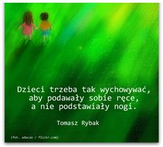 Dzieci trzeba tak wychowywać, aby podawały sobie ręce, a nie podstawiały nogi. Tomasz Rybak... Very Well, Motto, Psychology, Poems, Wisdom, Humor, Quotes, Inspiration, Children