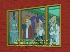 "One of my favorite Futurama lines ever. Along with, ""You're vegetarians. Who cares what you do?"""