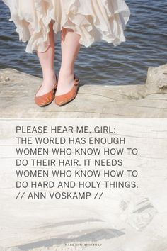 Please hear me, Girl: The world has enough women who know how to do their hair. It needs women who know how to do hard and holy things. // Ann Voskamp // |