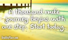Quote: A thousand mile journey begins with one step. Start today.    www.HealthyPlace.com