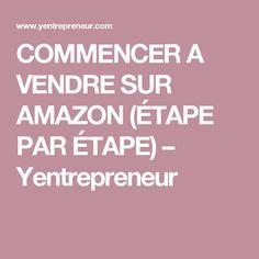 COMMENCER A VENDRE SUR AMAZON (ÉTAPE PAR ÉTAPE) – Yentrepreneur