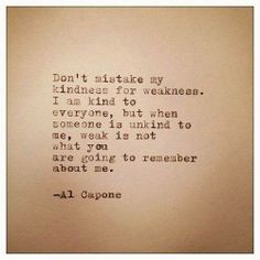 """Don't mistake my kindness for weakness.  I'm kind to everyone, but when someone is unkind to me, weak is not what you are going to remember about me."" Al Capone"