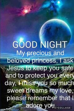 My precious and beloved princess, I ask Jesus to keep you safe and to protect you every day, I miss you so much, sweet dreams my love, please remember that I adore you