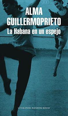 La Habana en un espejo / Alma Guillermoprieto.. -- Barcelona : Literatura  Random House, 2017.