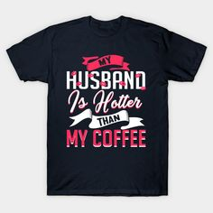 My Husband Is Hotter Than My Coffee - My Husband Is - T-Shirt | TeePublic.  A hot gift idea from a hot wife to her My Husband is Hotter Than My Coffee lover. Show your husband that your marriage is stronger than the caffeine in your hot drink. A perfect coffee lover gift for the husband to be from the wife to be. Coffee Lover Gifts, My Coffee, Caffeine, Marriage, Husband, Drink, Hot, Mens Tops, T Shirt