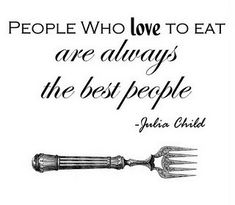 People who love to eat are always the best people - Julia Child quote