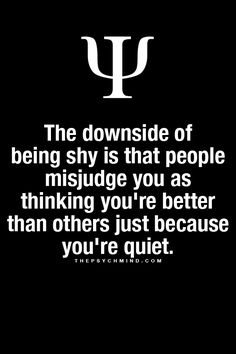 Downside of being shy is that people misjudge you as thinking you're better than others just because you're quiet. They think you're standoffish too.