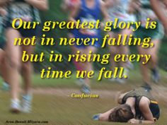 Our greatest glory is not in never falling, but in rising every time we fall. -Confucius