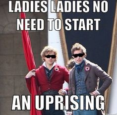 Ladies, ladies. Control yourselves. Marius and Enjolras have everything under control.