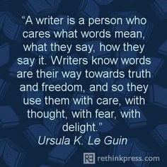 """""""A writer is a person who cares what words mean, what they say, how they say it. Writers know words are their way towards truth and freedom, and so they use them with care, with thought, with fear, with delight."""" -- Ursula K. Le Guin"""