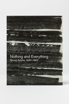 Nothing and Everything Seven Artists, 1947–1962  Edited by Douglas Dreishpoon Text by Douglas Dreishpoon Book design: Miko McGinty and Paula Welling Language: English Softcover 260 × 210 mm 104 pages 978 3 9524461 7 1 February 2017