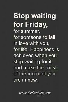 No truer words have been spoken. You make your happiness, so don't wait for it in someone/something else. GO BE HAPPY. #inspiration
