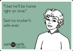 I bet he'll be home right on time. Said no trucker's wife ever.