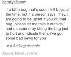Not as funny as the rest of the stuff on here but I have nowhere else to pin it.for now so random it goes.FYI, I cannot kill anything, I have saved more spiders then I can count, much to the dismay of some around me. My Tumblr, Tumblr Posts, Tumblr Funny, Funny Memes, Faith In Humanity, Look At You, Text Posts, So True, True Stories