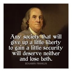 Any society that will give up a little liberty to gain a little security will deserve neither and lose both.  Benjamin Franklin