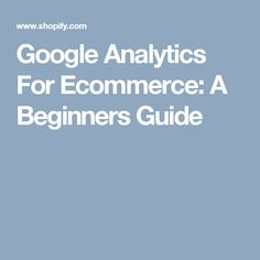 Google Analytics For Ecommerce: A Beginners Guide