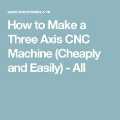 How to Make a Three Axis CNC Machine (Cheaply and Easily) - All