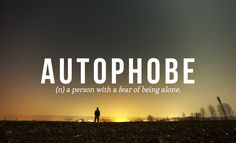 Autophobe: a person with a fear of being alone - so many single women have this fear therefore they get involved in relationships that they would never tolerate.