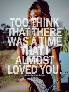 To think that there was a time that I almost loved you - Best Thing I Never Had - Beyonce