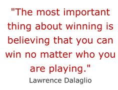 The most important thing about winning is believing that you can win no matter who you are playing. - Lawrence Dalaglio