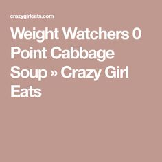 Weight Watchers 0 Point Cabbage Soup » Crazy Girl Eats