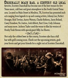Scooter's Dance Hall - Originally Main Bar, a century-old local favorite, Scooters Dancehall has become one of the best venues for live music in the South Central Texas area.  Located on Main St. in Moulton, TX, Scooters has presented such acts ranging from legends to up and coming artists.