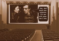 """""""Hey, don't knock masturbation. It's sex with someone I love.""""  - ALVY SINGER (Woody Allen) in Annie Hall (1977)"""