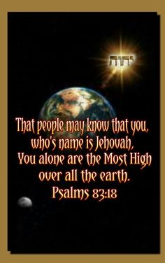 Psalm 83:18 ~ That people may know that You, whose name is Jehovah, You alone are the Most High over all the earth...