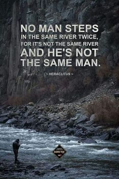What I love most about rivers is you can't step in the same river twice. The waters always changing, always flowing, but people I guess can't be like that; we all must pay a price. To be safe we lose our chance of every knowing what's around the riverbend!