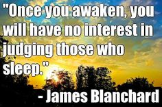 I have no interest in judging you, only an interest to awaken you. Just as if I wake you to watch the sun rise with me.