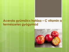 http://www.vitaminatermeszetesgyogymod.com acerola-gyumolcs-hatasa-c-vitamin-a-termeszetes by SeresBim via Slideshare