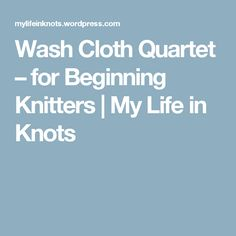 Wash Cloth Quartet – for Beginning Knitters | My Life in Knots
