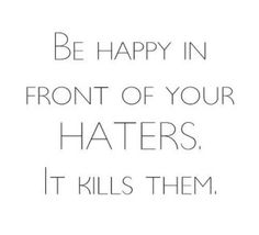 Be Happy in front of your hatters. It kills them.