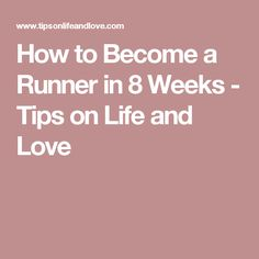 How to Become a Runner in 8 Weeks - Tips on Life and Love