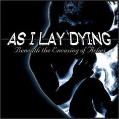 Beneath the Encasing of Ashes ~ As I Lay Dying, http://www.amazon.com/dp/B00005M6YK/ref=cm_sw_r_pi_dp_7jCXrb1QVEYD2