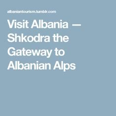 Visit Albania — Shkodra the Gateway to Albanian Alps