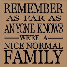 I was just looking for a quote to go with the picture of all my cousins- but then.....nobody thinks we're normal. O.o We make no attempt to conceal our insanity. ;)