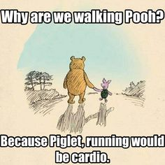 Because running would be cardio. Pooh is wise. (How much do I hate cardio?!?)
