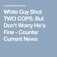 White Guy Shot TWO COPS. But Don't Worry He's Fine - Counter Current News