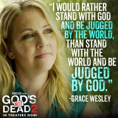 """I would rather stand with God and be judged by the world, than stand with the world and be judged by God."" God's Not Dead2"