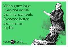 Video game logic: Everyone worse than me is a noob. Everyone better than me has no life.