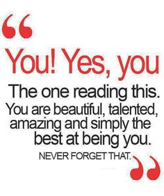 You are beautiful, talented, amazing and simply the best at being you. Never forget that.