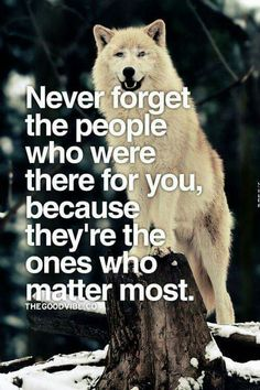 Never forget the people who were there for you, because they're the ones who matter most.