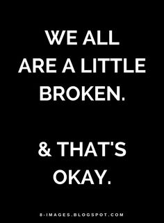 Quotes We all are a little broken. & that's okay.