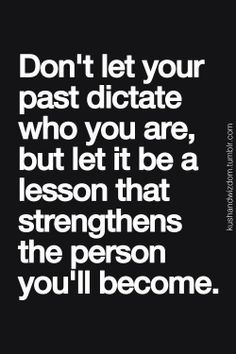 Don't Let Your Past Dictate Who You Are........