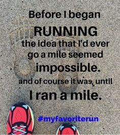 Before I began running, the idea that I'd ever go a mile seemed impossible, and of course it was, until I ran a mile.