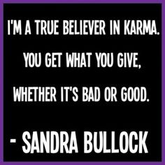 """""""I'm a true believer in Karma. You get what you give, whether it's bad or good"""" A favorite Karma quote of mine from Sandra Bullock taken from (http://1m1.info/wordpress/best-karma-quotes/)"""